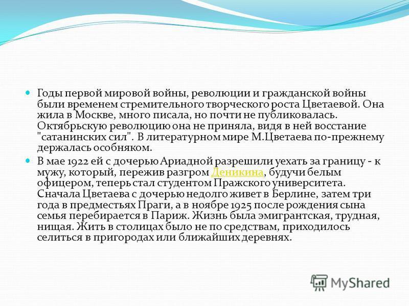 Годы первой мировой войны, революции и гражданской войны были временем стремительного творческого роста Цветаевой. Она жила в Москве, много писала, но почти не публиковалась. Октябрьскую революцию она не приняла, видя в ней восстание