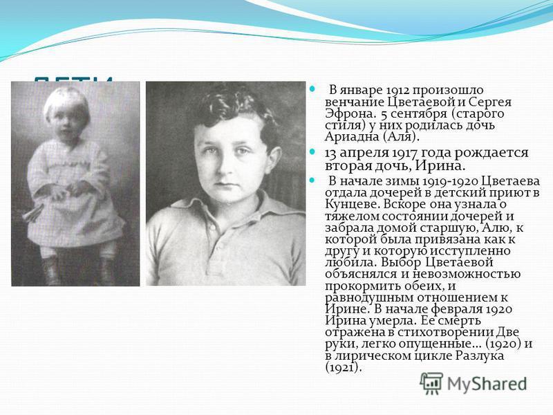 ДЕТИ В январе 1912 произошло венчание Цветаевой и Сергея Эфрона. 5 сентября (старого стиля) у них родилась дочь Ариадна (Аля). 13 апреля 1917 года рождается вторая дочь, Ирина. В начале зимы 1919-1920 Цветаева отдала дочерей в детский приют в Кунцеве