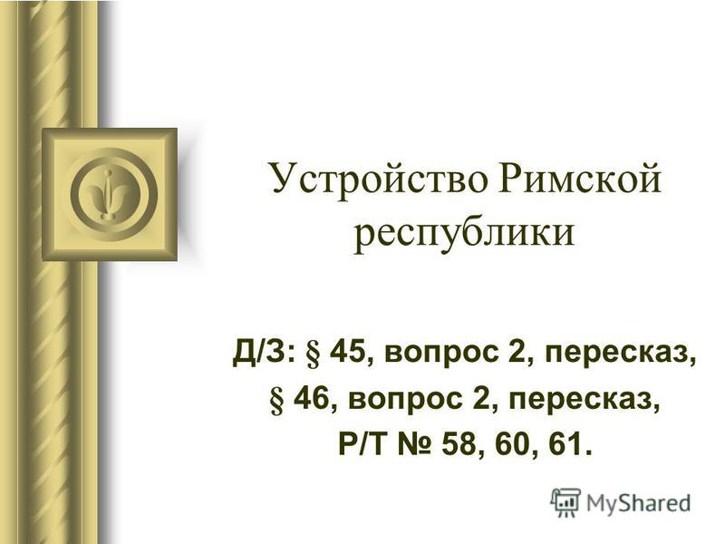 Устройство Римской республики Д/З: § 45, вопрос 2, пересказ, § 46, вопрос 2, пересказ, Р/Т 58, 60, 61.