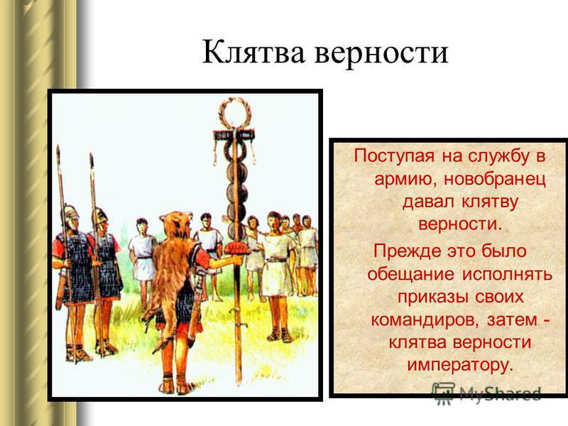 Клятва верности Поступая на службу в армию, новобранец давал клятву верности. Прежде это было обещание исполнять приказы своих командиров, затем - клятва верности императору.