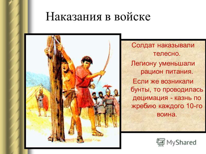 Наказания в войске Солдат наказывали телесно. Легиону уменьшали рацион питания. Если же возникали бунты, то проводилась децимация - казнь по жребию каждого 10-го воина.