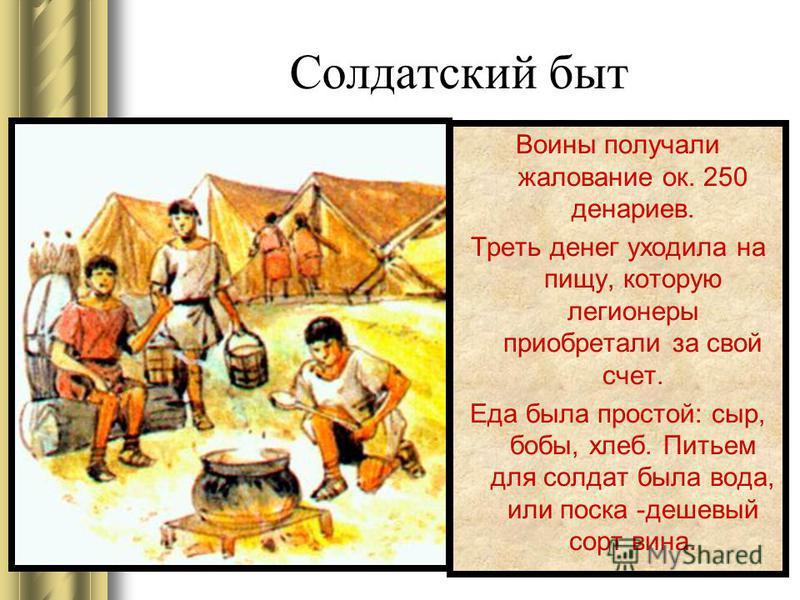 Солдатский быт Воины получали жалование ок. 250 денариев. Треть денег уходила на пищу, которую легионеры приобретали за свой счет. Еда была простой: сыр, бобы, хлеб. Питьем для солдат была вода, или песка -дешевый сорт вина.