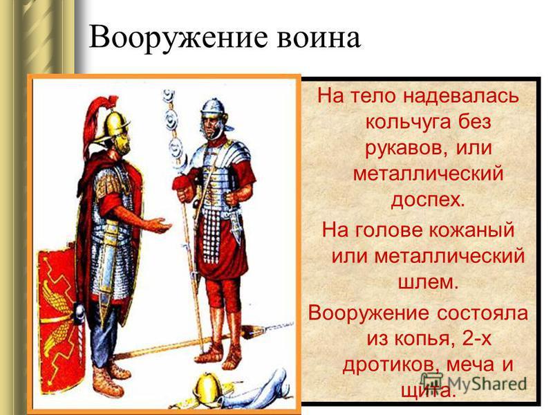Вооружение воина На тело надевалась кольчуга без рукавов, или металлический доспех. На голове кожаный или металлический шлем. Вооружение состояла из копья, 2-х дротиков, меча и щита.