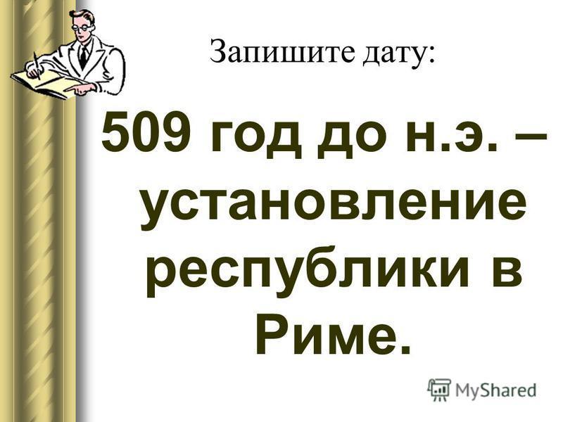 Запишите дату: 509 год до н.э. – установление республики в Риме.