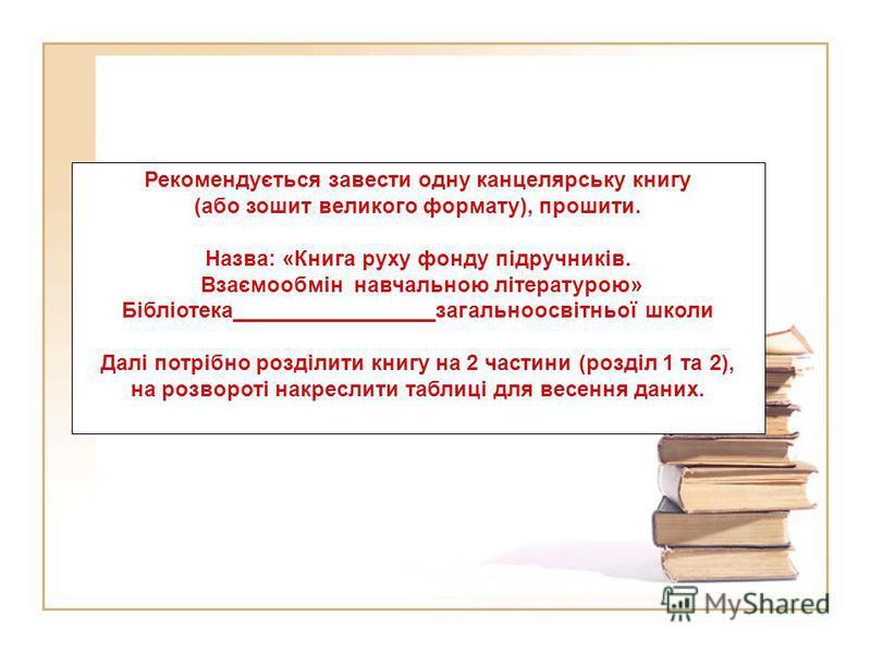 Рекомендується завести одну канцелярську книгу (або зошит великого формату), прошити. Назва: «Книга руху фонду підручників. Взаємообмін навчальною літературою» Бібліотека_________________загальноосвітньої школи Далі потрібно розділити книгу на 2 част