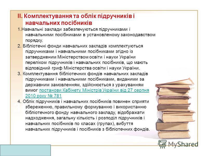 Заголовок ІІ. Комплектування та облік підручників і навчальних посібників 1.Навчальні заклади забезпечуються підручниками і навчальними посібниками в установленому законодавством порядку. 2. Бібліотечні фонди навчальних закладів комплектуються підруч