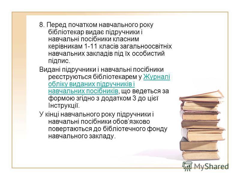 8. Перед початком навчального року бібліотекар видає підручники і навчальні посібники класним керівникам 1-11 класів загальноосвітніх навчальних закладів під їх особистий підпис. Видані підручники і навчальні посібники реєструються бібліотекарем у Жу