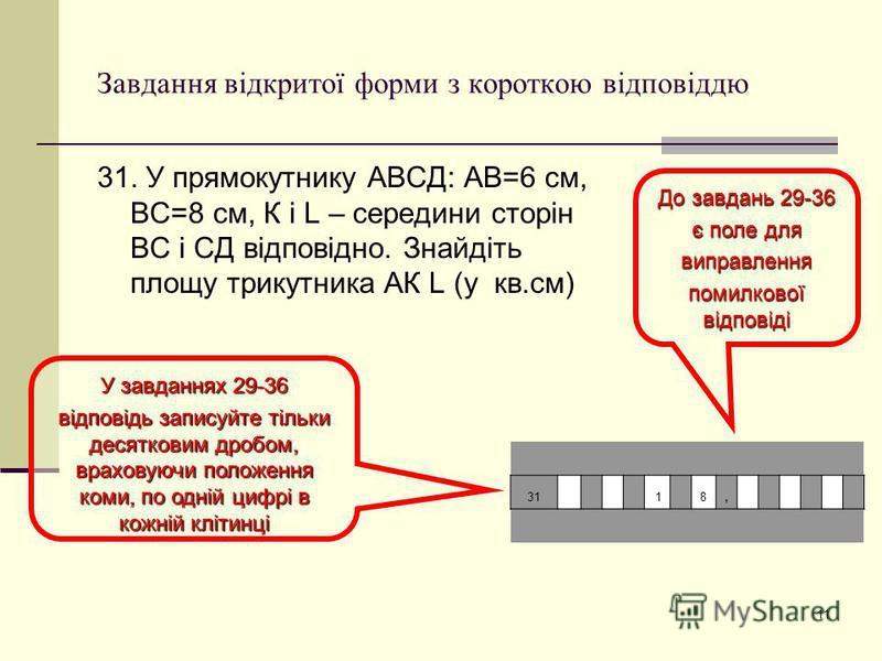 11 Завдання відкритої форми з короткою відповіддю 31. У прямокутнику АВСД: АВ=6 см, ВС=8 см, К і L – середини сторін ВС і СД відповідно. Знайдіть площу трикутника АК L (у кв.см) До завдань 29-36 є поле для виправлення помилкової відповіді У завданнях