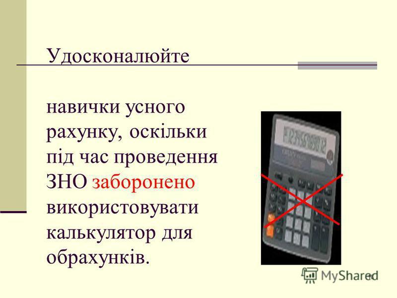 16 Удосконалюйте навички усного рахунку, оскільки під час проведення ЗНО заборонено використовувати калькулятор для обрахунків.