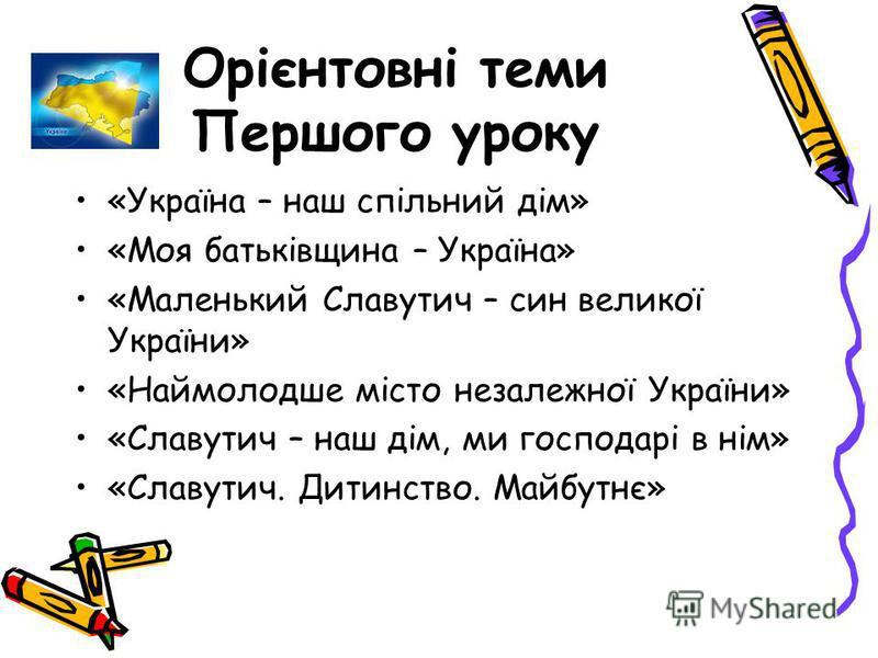 Орієнтовні теми Першого уроку «Україна – наш спільний дім» «Моя батьківщина – Україна» «Маленький Славутич – син великої України» «Наймолодше місто незалежної України» «Славутич – наш дім, ми господарі в нім» «Славутич. Дитинство. Майбутнє»
