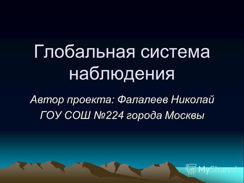 Глобальная система наблюдения Автор проекта: Фалалеев Николай ГОУ СОШ 224 города Москвы