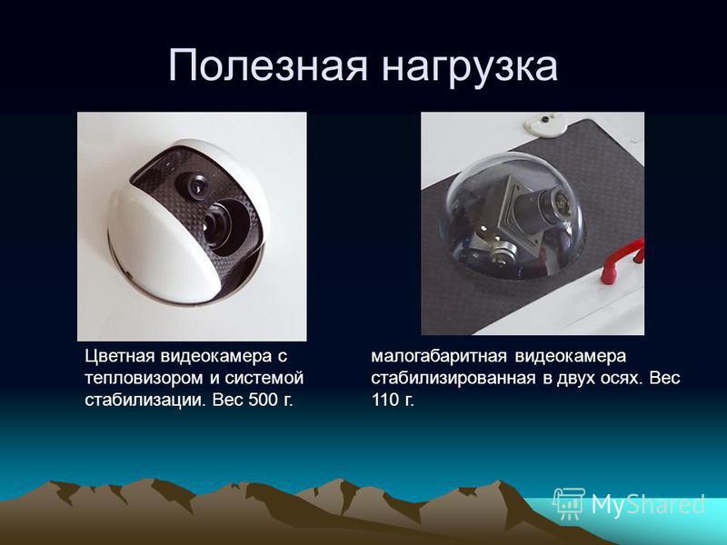 Полезная нагрузка Цветная видеокамера с тепловизором и системой стабилизации. Вес 500 г. малогабаритная видеокамера стабилизированная в двух осях. Вес 110 г.