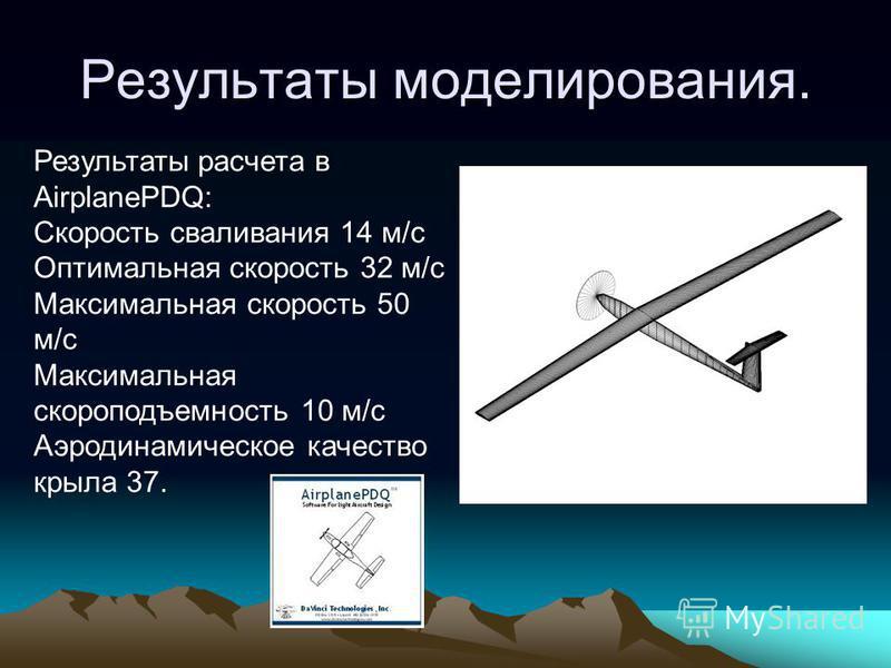Результаты моделирования. Результаты расчета в AirplanePDQ: Скорость сваливания 14 м/c Оптимальная скорость 32 м/с Максимальная скорость 50 м/c Максимальная скороподъемность 10 м/с Аэродинамическое качество крыла 37.