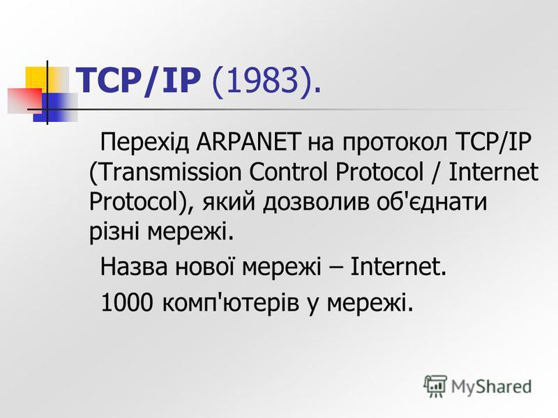 TCP/IP (1983). Перехід ARPANET на протокол TCP/IP (Transmission Control Protocol / Internet Protocol), який дозволив об'єднати різні мережі. Назва нової мережі – Internet. 1000 комп'ютерів у мережі.