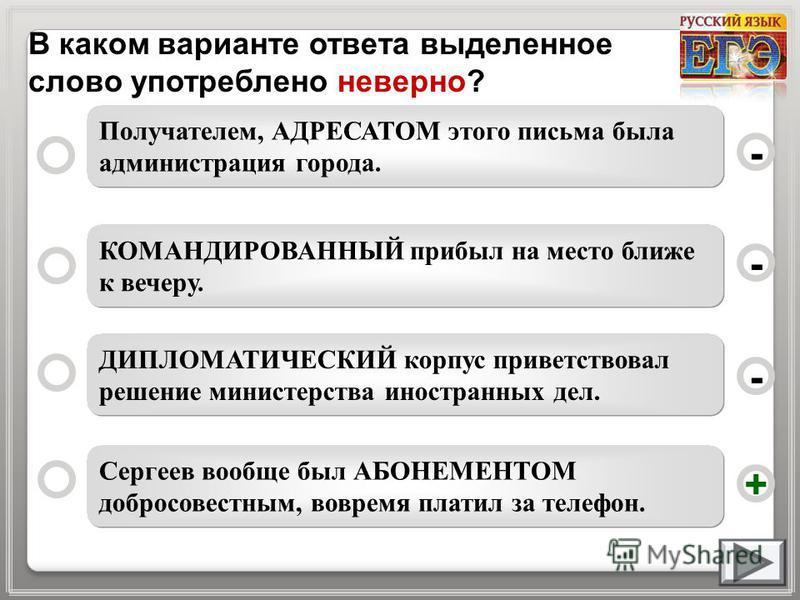 В каком варианте ответа выделенное слово употреблено неверно? Сергеев вообще был АБОНЕМЕНТОМ добросовестным, вовремя платил за телефон. КОМАНДИРОВАННЫЙ прибыл на место ближе к вечеру. ДИПЛОМАТИЧЕСКИЙ корпус приветствовал решение министерства иностран