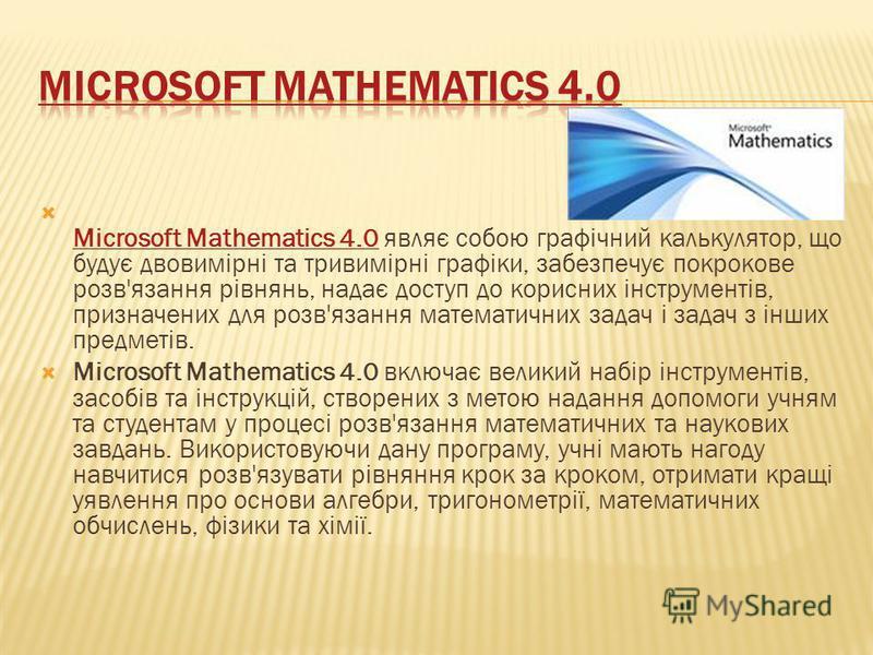 Microsoft Mathematics 4.0 являє собою графічний калькулятор, що будує двовимірні та тривимірні графіки, забезпечує покрокове розв'язання рівнянь, надає доступ до корисних інструментів, призначених для розв'язання математичних задач і задач з інших пр