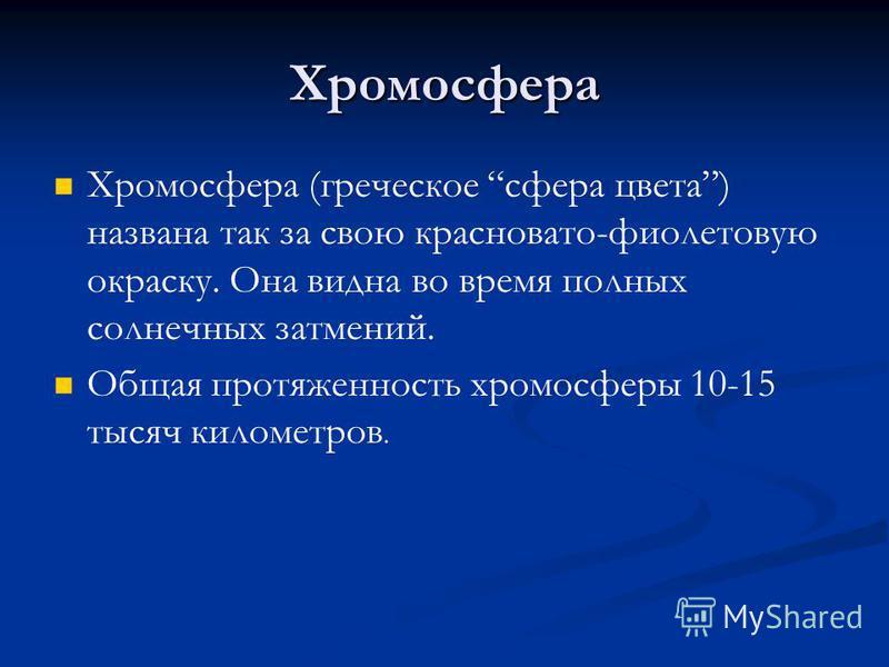 Хромосфера Хромосфера (греческое сфера цвета) названа так за свою красновато-фиолетовую окраску. Она видна во время полных солнечных затмений. Общая протяженность хромосферы 10-15 тысяч километров.