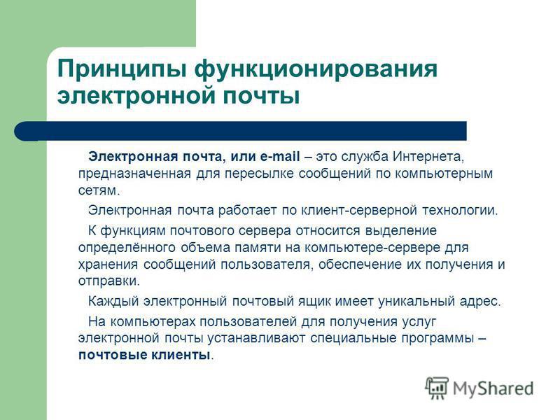 Принципы функционирования электронной почты Электронная почта, или e-mail – это служба Интернета, предназначенная для пересылке сообщений по компьютерным сетям. Электронная почта работает по клиент-серверной технологии. К функциям почтового сервера о