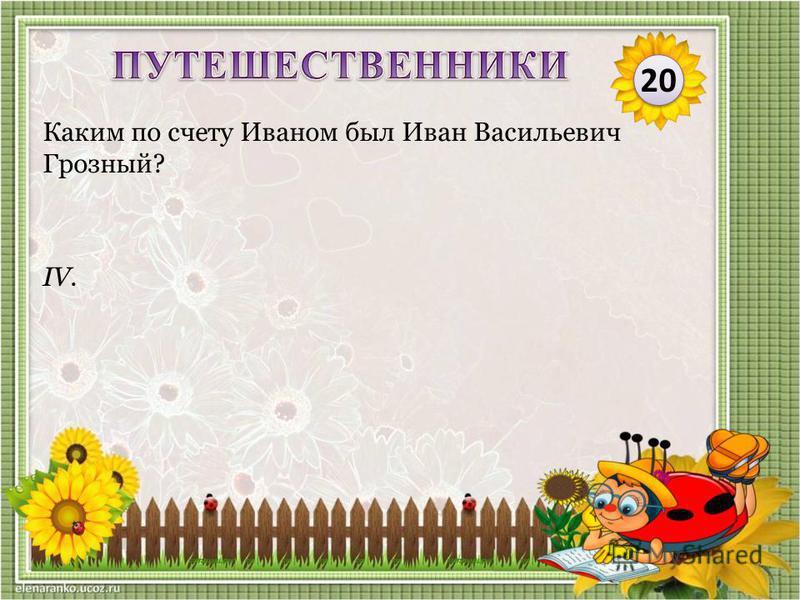 IV. Каким по счету Иваном был Иван Васильевич Грозный? 20