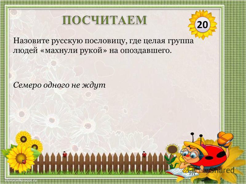 Семеро одного не ждут Назовите русскую пословицу, где целая группа людей «махнули рукой» на опоздавшего. 20