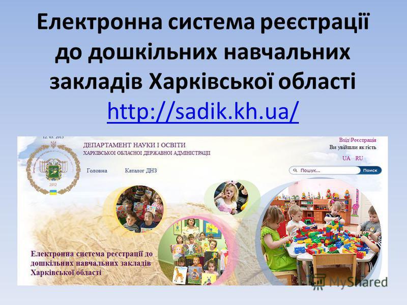 Електронна система реєстрації до дошкільних навчальних закладів Харківської області http://sadik.kh.ua/ http://sadik.kh.ua/