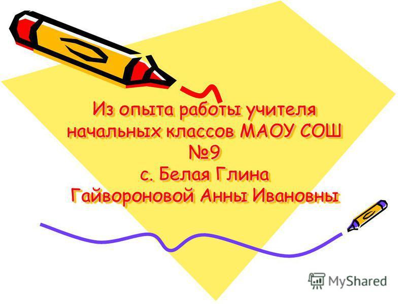 Из опыта работы учителя начальных классов МАОУ СОШ 9 с. Белая Глина Гайвороновой Анны Ивановны