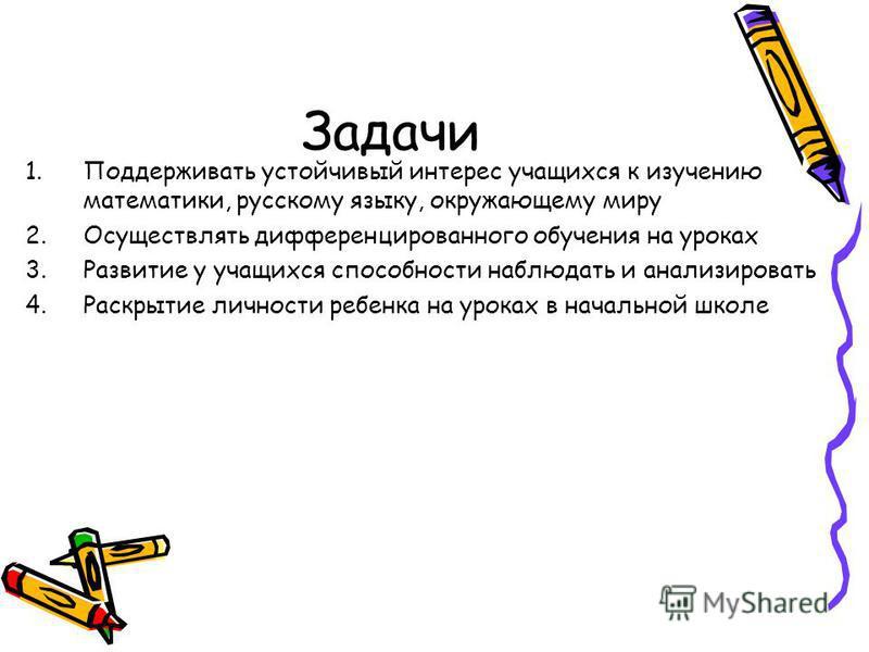 Задачи 1. Поддерживать устойчивый интерес учащихся к изучению математики, русскому языку, окружающему миру 2. Осуществлять дифференцированного обучения на уроках 3. Развитие у учащихся способности наблюдать и анализировать 4. Раскрытие личности ребен