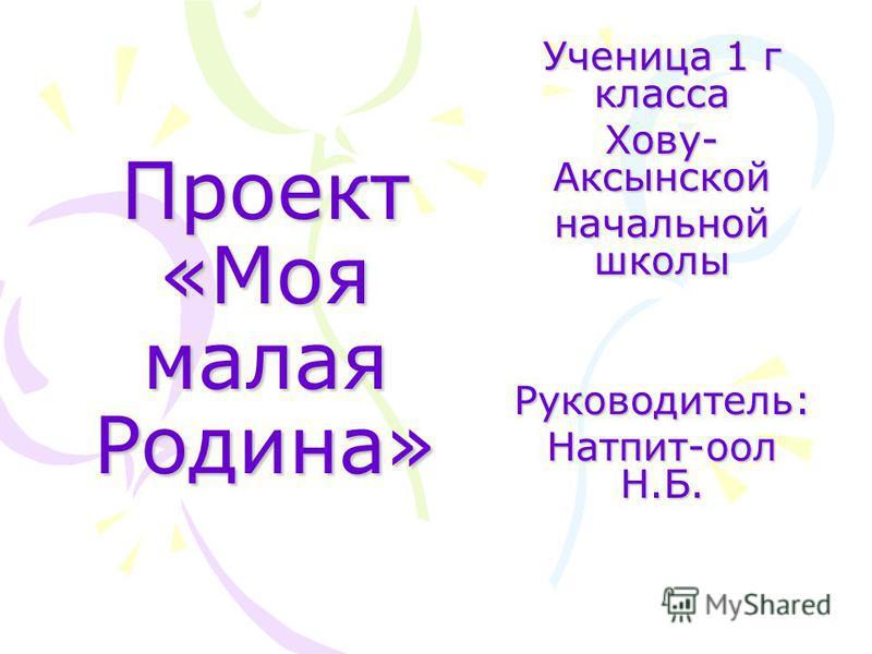 Проект «Моя малая Родина» Ученица 1 г класса Хову- Аксынской начальной школы Руководитель: Натпит-оол Н.Б.