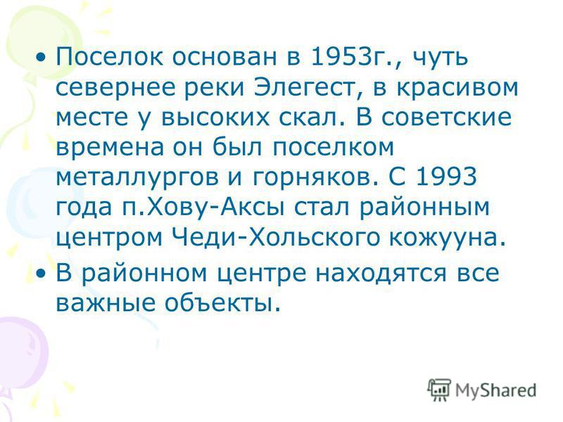 Поселок основан в 1953 г., чуть севернее реки Элегест, в красивом месте у высоких скал. В советские времена он был поселком металлургов и горняков. С 1993 года п.Хову-Аксы стал районным центром Чеди-Хольского кожууна. В районном центре находятся все