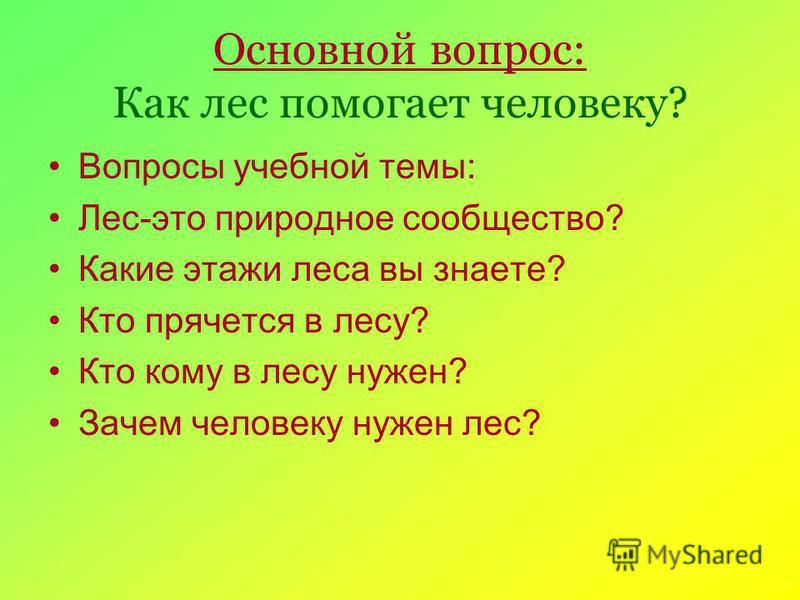 Основной вопрос: Как лес помогает человеку? Вопросы учебной темы: Лес-это природное сообщество? Какие этажи леса вы знаете? Кто прячется в лесу? Кто кому в лесу нужен? Зачем человеку нужен лес?