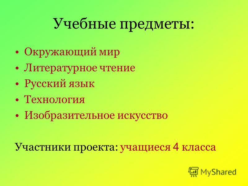 Учебные предметы: Окружающий мир Литературное чтение Русский язык Технология Изобразительное искусство Участники проекта: учащиеся 4 класса