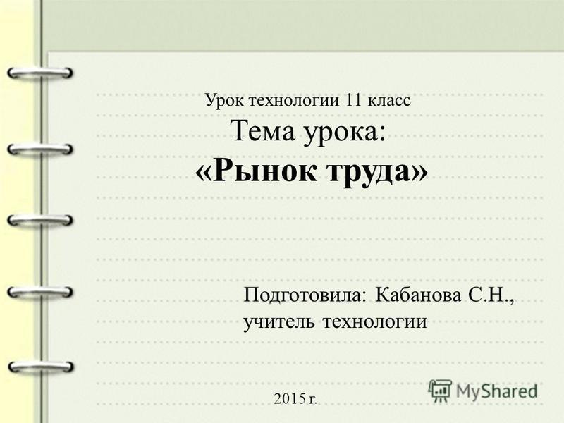 Урок технологии 11 класс Тема урока: «Рынок труда» Подготовила: Кабанова С.Н., учитель технологии 2015 г.
