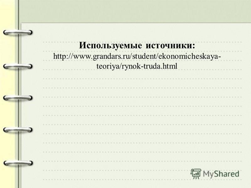 Используемые источники: http://www.grandars.ru/student/ekonomicheskaya- teoriya/rynok-truda.html