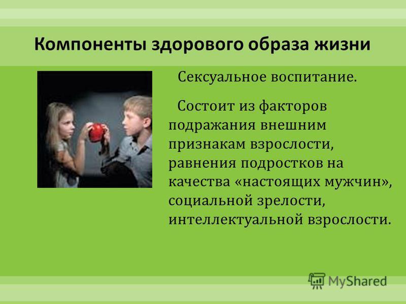 Сексуальное воспитание. Состоит из факторов подражания внешним признакам взрослости, равнения подростков на качества « настоящих мужчин », социальной зрелости, интеллектуальной взрослости.