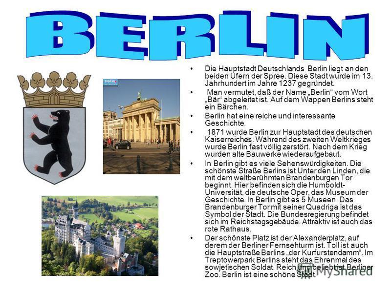 Die Hauptstadt Deutschlands Berlin liegt an den beiden Ufern der Spree. Diese Stadt wurde im 13. Jahrhundert im Jahre 1237 gegründet. Man vermutet, daß der Name Berlin vom Wort Bär abgeleitet ist. Auf dem Wappen Berlins steht ein Bärchen. Berlin hat
