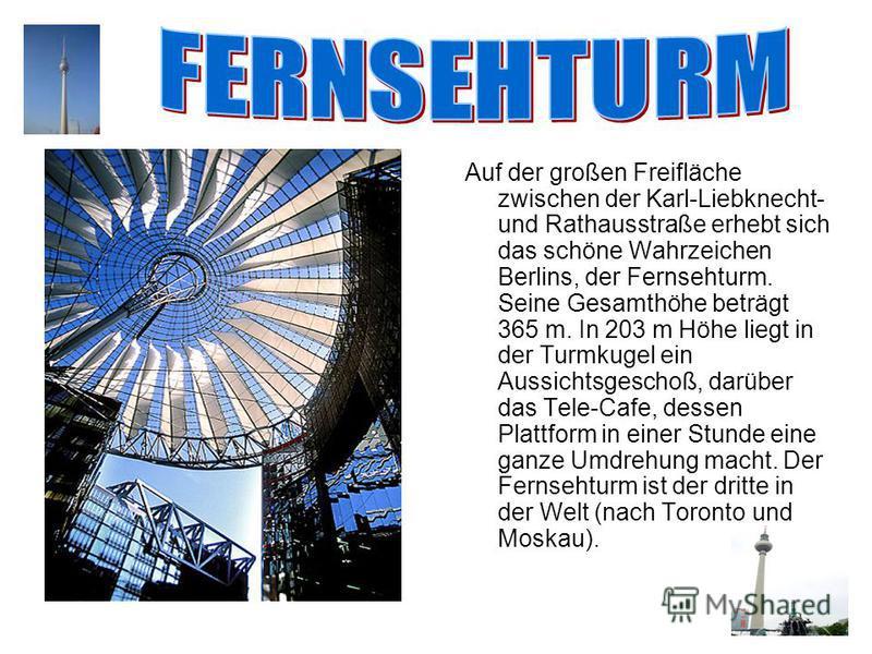 Auf der großen Freifläche zwischen der Karl-Liebknecht- und Rathausstraße erhebt sich das schöne Wahrzeichen Berlins, der Fernsehturm. Seine Gesamthöhe beträgt 365 m. In 203 m Höhe liegt in der Turmkugel ein Aussichtsgeschoß, darüber das Tele-Cafе, d