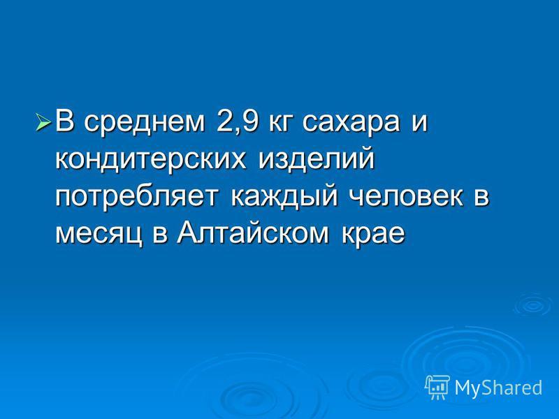 В среднем 2,9 кг сахара и кондитерских изделий потребляет каждый человек в месяц в Алтайском крае В среднем 2,9 кг сахара и кондитерских изделий потребляет каждый человек в месяц в Алтайском крае