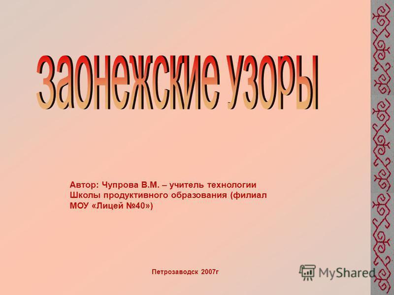 Автор: Чупрова В.М. – учитель технологии Школы продуктивного образования (филиал МОУ «Лицей 40») Петрозаводск 2007 г