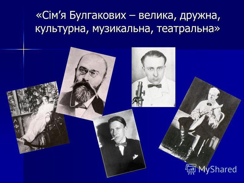 «Сімя Булгакових – велика, дружна, культурна, музыкальна, театральна» «Сімя Булгакових – велика, дружна, культурна, музыкальна, театральна»