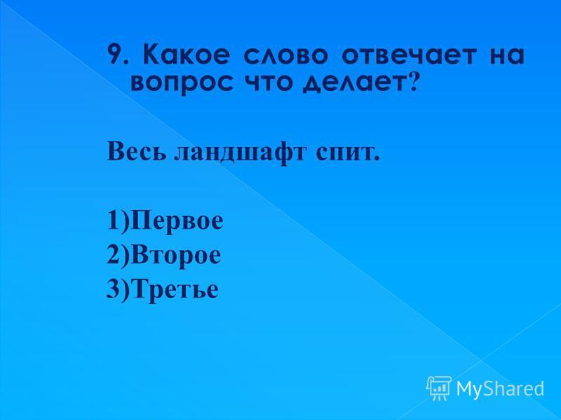 9. Какое слово отвечает на вопрос что делает ? Весь ландшафт спит. 1)Первое 2)Второе 3)Третье