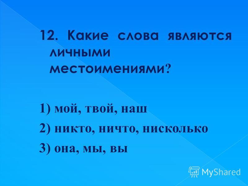 12. Какие слова являются личными местоимениями ? 1) мой, твой, наш 2) никто, ничто, нисколько 3) она, мы, вы