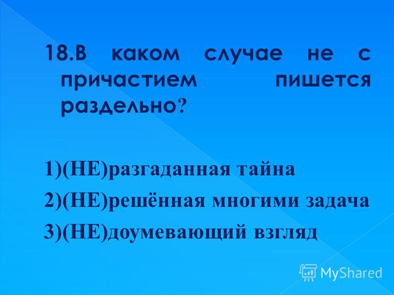 18. В каком случае не с причастием пишется раздельно ? 1)(НЕ)разгаданая тайна 2)(НЕ)решёная многими задача 3)(НЕ)доумевающий взгляд