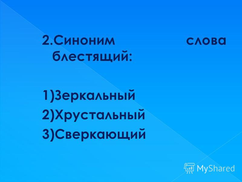 2. Синоним слова блестящий: 1)Зеркальный 2)Хрустальный 3)Сверкающий