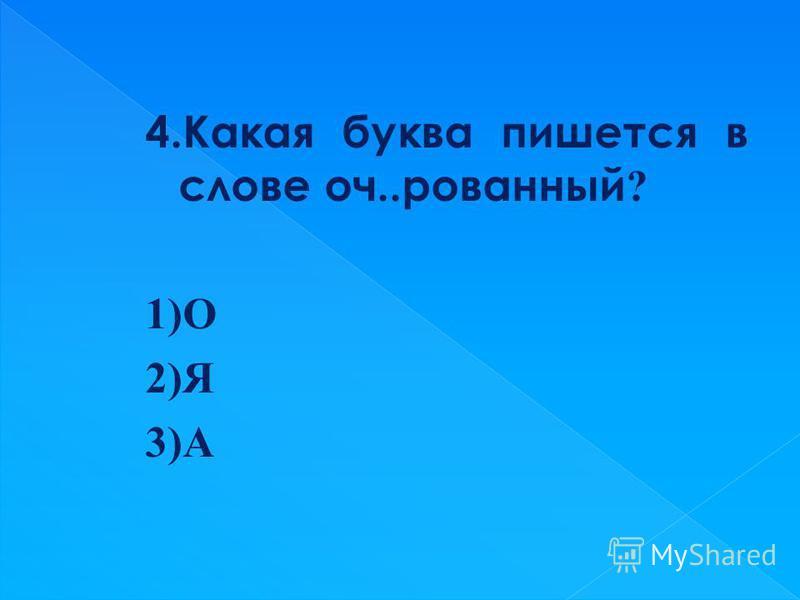 4. Какая буква пишется в слове оч..рованый ? 1)О 2)Я 3)А