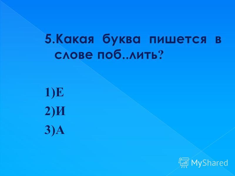 5. Какая буква пишется в слове поб..лить ? 1)Е 2)И 3)А
