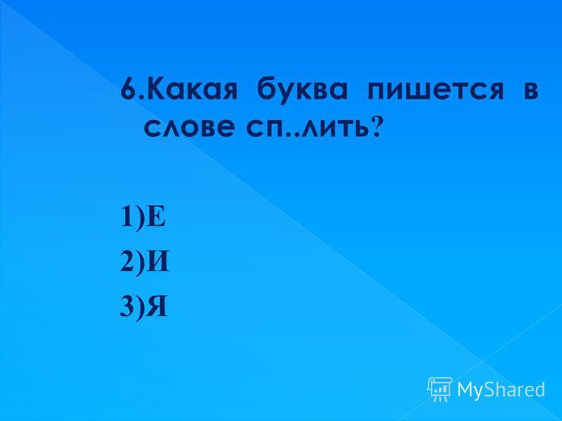 6. Какая буква пишется в слове сп..лить ? 1)Е 2)И 3)Я