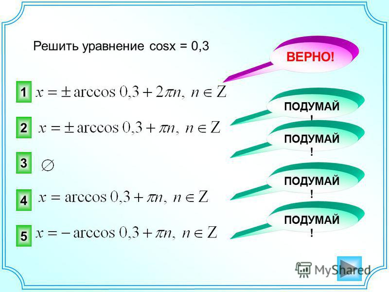 Решить уравнение cosx = 0,3 1 2 ВЕРНО! ПОДУМАЙ ! 3 4 5