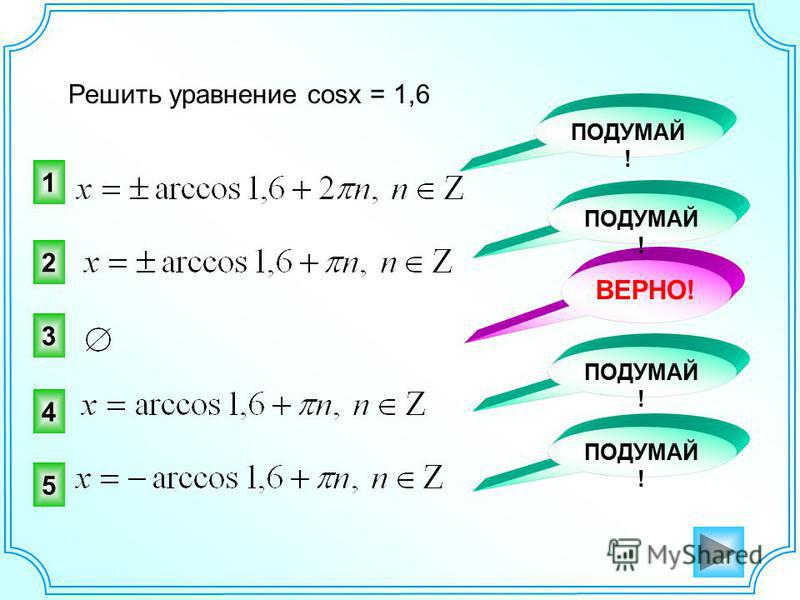 Решить уравнение cosx = 1,6 3 2 ВЕРНО! ПОДУМАЙ ! 1 4 5
