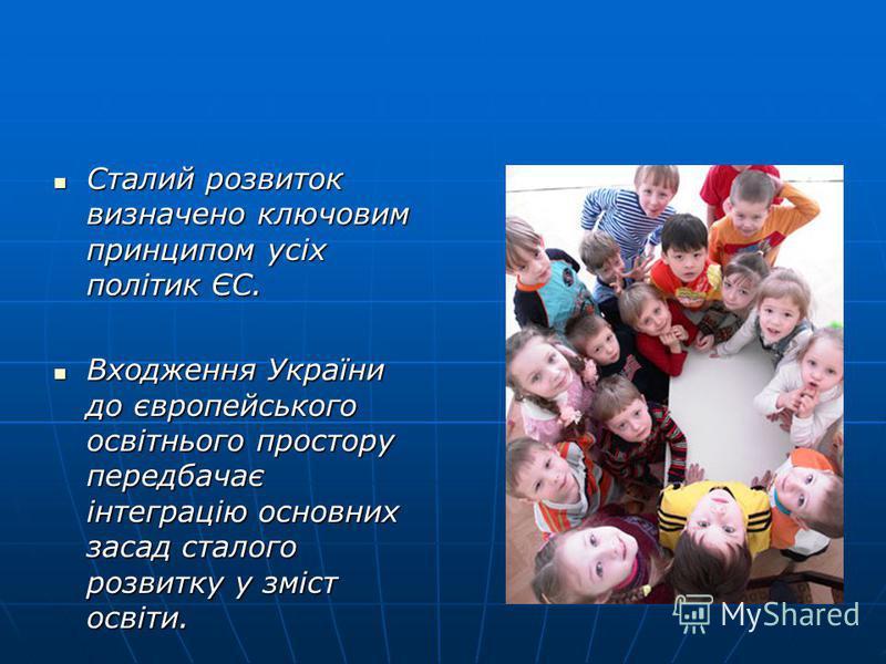 Сталий розвиток визначено ключовим принципом усіх політик ЄС. Сталий розвиток визначено ключовим принципом усіх політик ЄС. Входження України до європейського освітнього простору передбачає інтеграцію основних засад сталого розвитку у зміст освіти. В