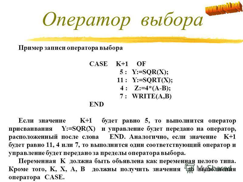 Оператор выбора. Оператор выбора (варианта) используется в тех случаях, когда в зависимости от значения какого-либо выражения необходимо выполнить один из нескольких последовательных операторов. Оператор выбора относится к сложным и имеет следующую ф